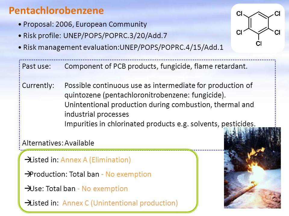 Pentachlorobenzene Listed in: Annex A (Elimination) Production: Total ban - No exemption Use: Total ban - No exemption Listed in: Annex C (Unintentional production) Proposal: 2006, European Community Risk profile: UNEP/POPS/POPRC.3/20/Add.7 Risk management evaluation:UNEP/POPS/POPRC.4/15/Add.1 Past use:Component of PCB products, fungicide, flame retardant.