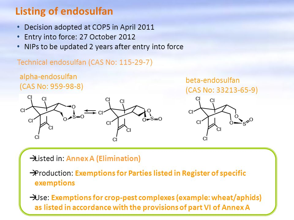 Listing of endosulfan Listed in: Annex A (Elimination) Production: Exemptions for Parties listed in Register of specific exemptions Use: Exemptions fo