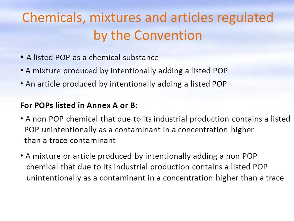 Chemicals, mixtures and articles regulated by the Convention A listed POP as a chemical substance A mixture produced by intentionally adding a listed POP An article produced by intentionally adding a listed POP For POPs listed in Annex A or B: A non POP chemical that due to its industrial production contains a listed POP unintentionally as a contaminant in a concentration higher than a trace contaminant A mixture or article produced by intentionally adding a non POP chemical that due to its industrial production contains a listed POP unintentionally as a contaminant in a concentration higher than a trace