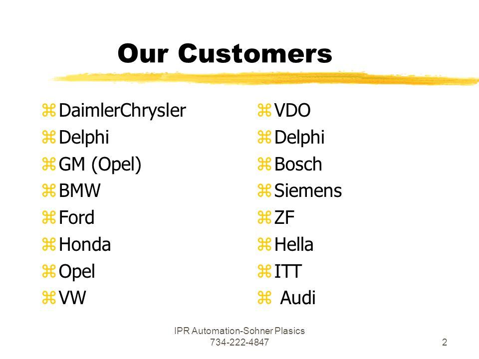 IPR Automation-Sohner Plasics 734-222-48472 Our Customers z DaimlerChrysler z Delphi z GM (Opel) z BMW z Ford z Honda z Opel z VW zVDO zDelphi zBosch zSiemens zZF zHella zITT z Audi