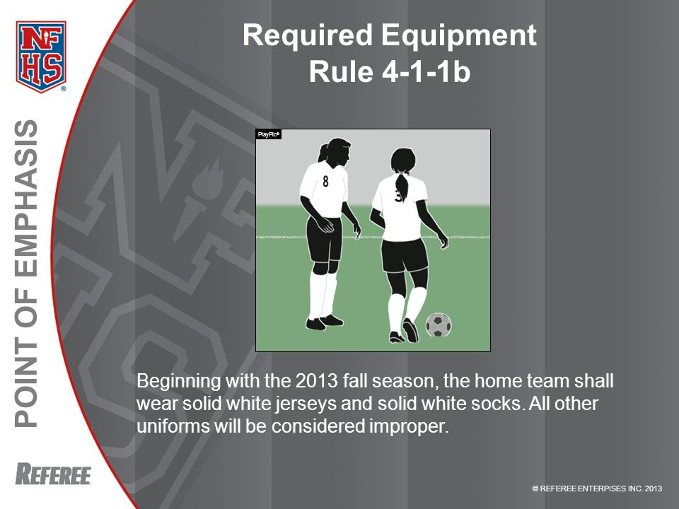 © REFEREE ENTERPISES INC. 2013 POINT OF EMPHASIS Required Equipment Rule 4-1-1b Beginning with the 2013 fall season, the home team shall wear solid wh