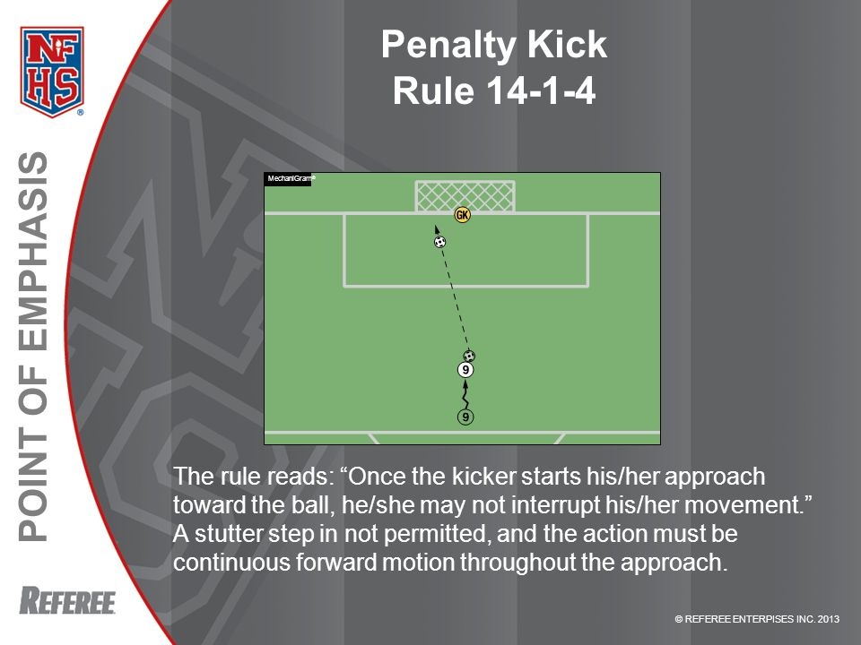 © REFEREE ENTERPISES INC. 2013 POINT OF EMPHASIS Penalty Kick Rule 14-1-4 The rule reads: Once the kicker starts his/her approach toward the ball, he/