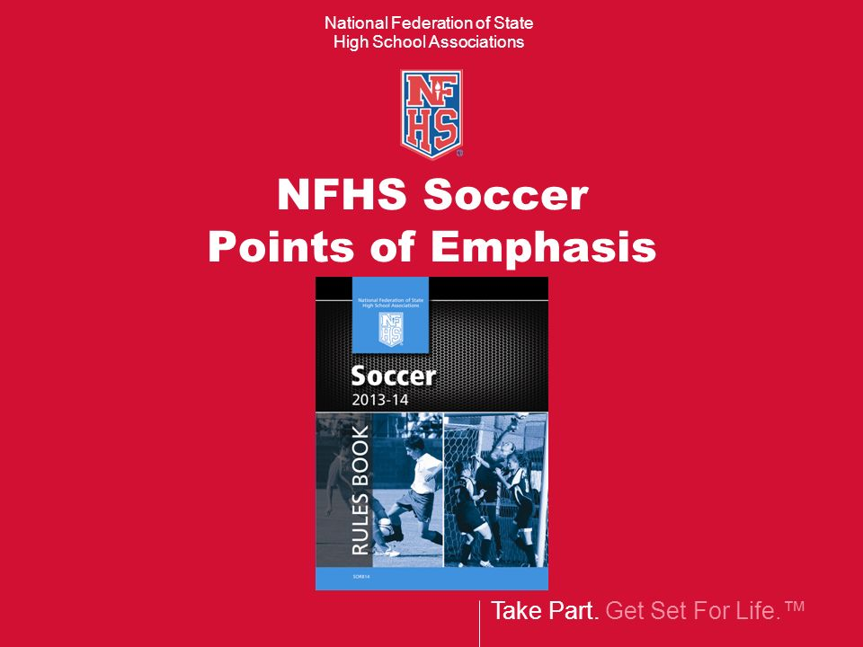 Take Part. Get Set For Life. National Federation of State High School Associations NFHS Soccer Points of Emphasis