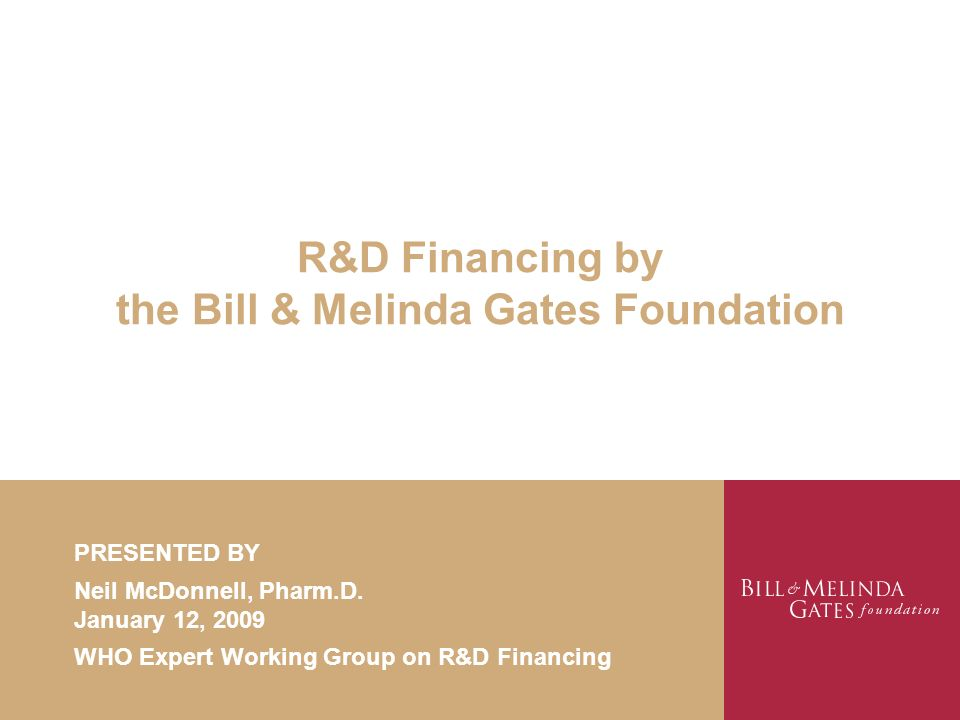 R&D Financing by the Bill & Melinda Gates Foundation PRESENTED BY Neil McDonnell, Pharm.D. January 12, 2009 WHO Expert Working Group on R&D Financing