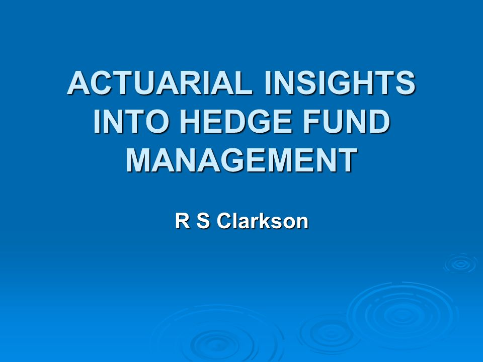 ACTUARIAL INSIGHTS INTO HEDGE FUND MANAGEMENT R S Clarkson
