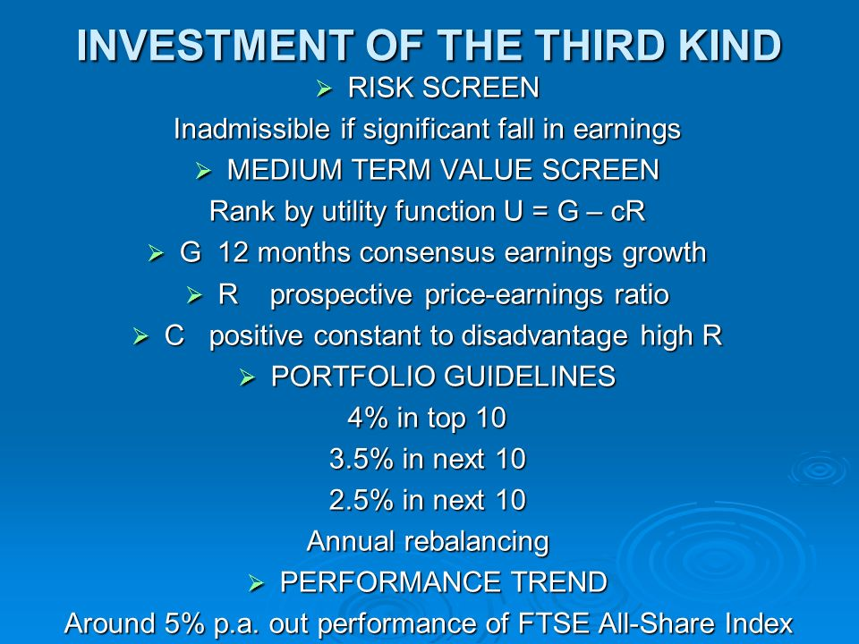 INVESTMENT OF THE THIRD KIND RISK SCREEN RISK SCREEN Inadmissible if significant fall in earnings MEDIUM TERM VALUE SCREEN MEDIUM TERM VALUE SCREEN Rank by utility function U = G – cR G 12 months consensus earnings growth G 12 months consensus earnings growth R prospective price-earnings ratio R prospective price-earnings ratio C positive constant to disadvantage high R C positive constant to disadvantage high R PORTFOLIO GUIDELINES PORTFOLIO GUIDELINES 4% in top 10 3.5% in next 10 2.5% in next 10 Annual rebalancing PERFORMANCE TREND PERFORMANCE TREND Around 5% p.a.
