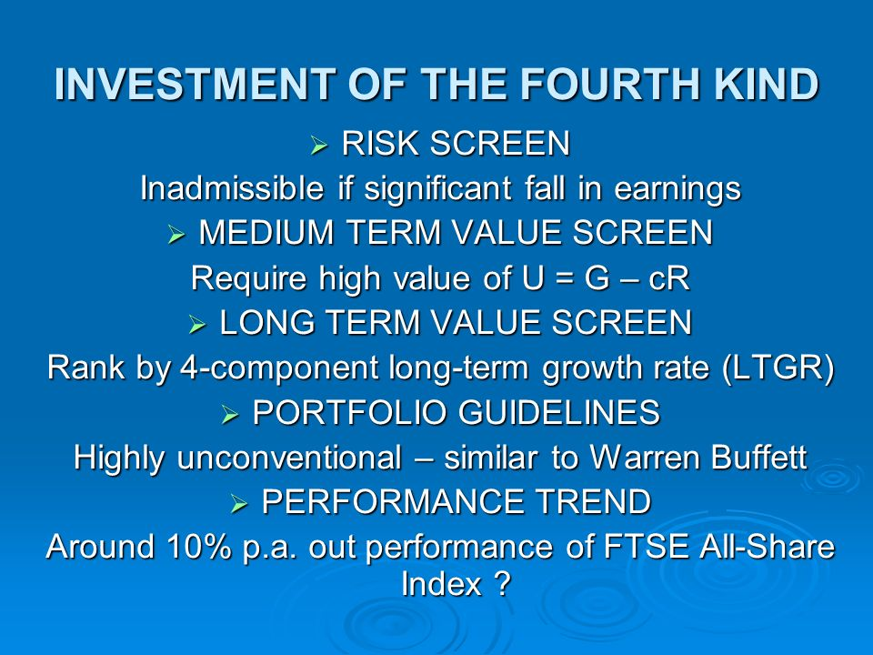 INVESTMENT OF THE FOURTH KIND RISK SCREEN RISK SCREEN Inadmissible if significant fall in earnings MEDIUM TERM VALUE SCREEN MEDIUM TERM VALUE SCREEN Require high value of U = G – cR LONG TERM VALUE SCREEN LONG TERM VALUE SCREEN Rank by 4-component long-term growth rate (LTGR) PORTFOLIO GUIDELINES PORTFOLIO GUIDELINES Highly unconventional – similar to Warren Buffett PERFORMANCE TREND PERFORMANCE TREND Around 10% p.a.