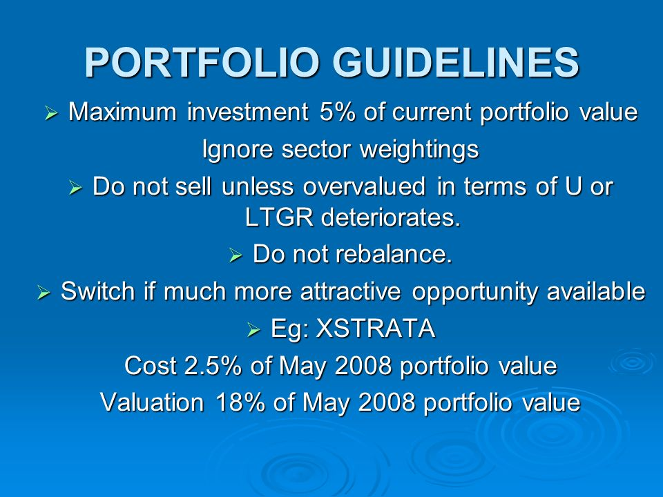 PORTFOLIO GUIDELINES Maximum investment 5% of current portfolio value Maximum investment 5% of current portfolio value Ignore sector weightings Do not sell unless overvalued in terms of U or LTGR deteriorates.