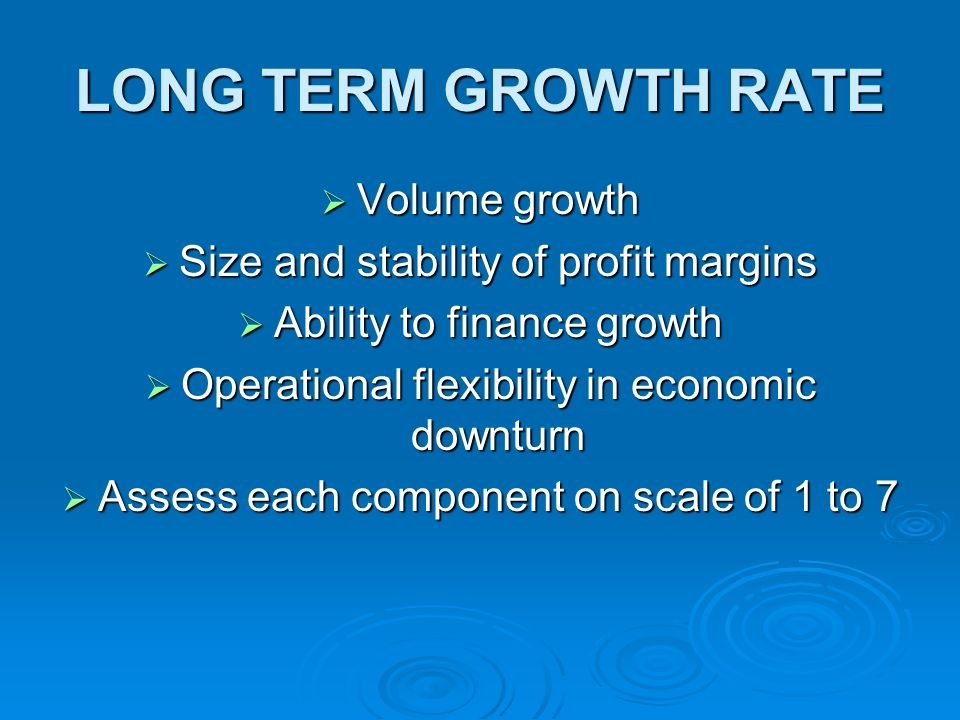 LONG TERM GROWTH RATE Volume growth Volume growth Size and stability of profit margins Size and stability of profit margins Ability to finance growth Ability to finance growth Operational flexibility in economic downturn Operational flexibility in economic downturn Assess each component on scale of 1 to 7 Assess each component on scale of 1 to 7