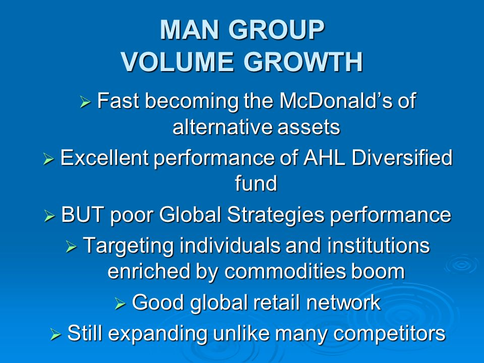 MAN GROUP VOLUME GROWTH Fast becoming the McDonalds of alternative assets Fast becoming the McDonalds of alternative assets Excellent performance of AHL Diversified fund Excellent performance of AHL Diversified fund BUT poor Global Strategies performance BUT poor Global Strategies performance Targeting individuals and institutions enriched by commodities boom Targeting individuals and institutions enriched by commodities boom Good global retail network Good global retail network Still expanding unlike many competitors Still expanding unlike many competitors