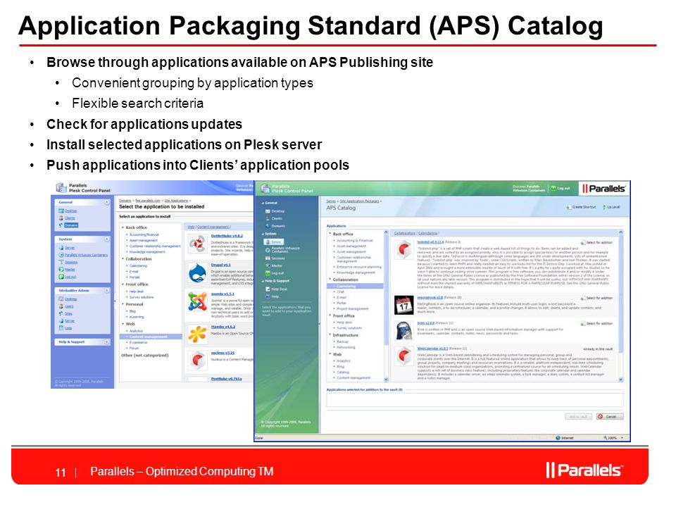 Parallels – Optimized Computing TM 11 Application Packaging Standard (APS) Catalog Browse through applications available on APS Publishing site Convenient grouping by application types Flexible search criteria Check for applications updates Install selected applications on Plesk server Push applications into Clients application pools