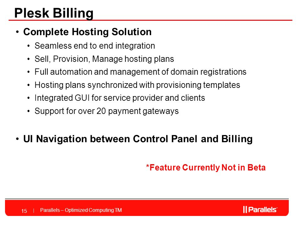 Parallels – Optimized Computing TM Complete Hosting Solution Seamless end to end integration Sell, Provision, Manage hosting plans Full automation and