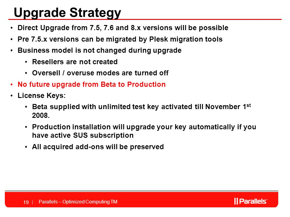 Parallels – Optimized Computing TM 19 Upgrade Strategy Direct Upgrade from 7.5, 7.6 and 8.x versions will be possible Pre 7.5.x versions can be migrated by Plesk migration tools Business model is not changed during upgrade Resellers are not created Oversell / overuse modes are turned off No future upgrade from Beta to Production License Keys: Beta supplied with unlimited test key activated till November 1 st 2008.
