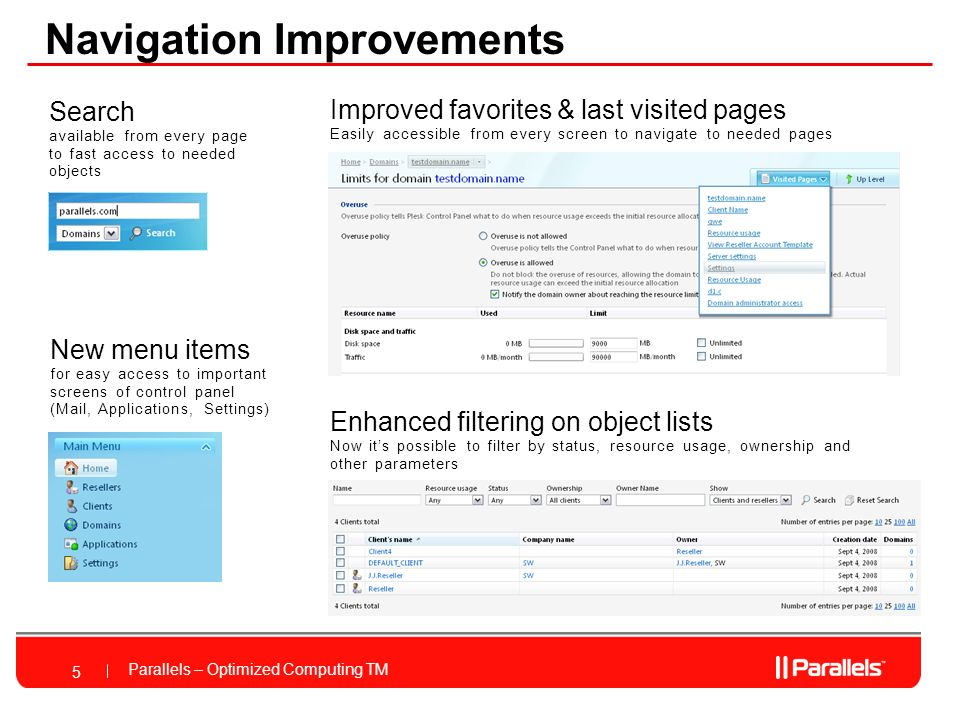 Parallels – Optimized Computing TM Navigation Improvements 5 Improved favorites & last visited pages Easily accessible from every screen to navigate to needed pages Search available from every page to fast access to needed objects New menu items for easy access to important screens of control panel (Mail, Applications, Settings) Enhanced filtering on object lists Now its possible to filter by status, resource usage, ownership and other parameters
