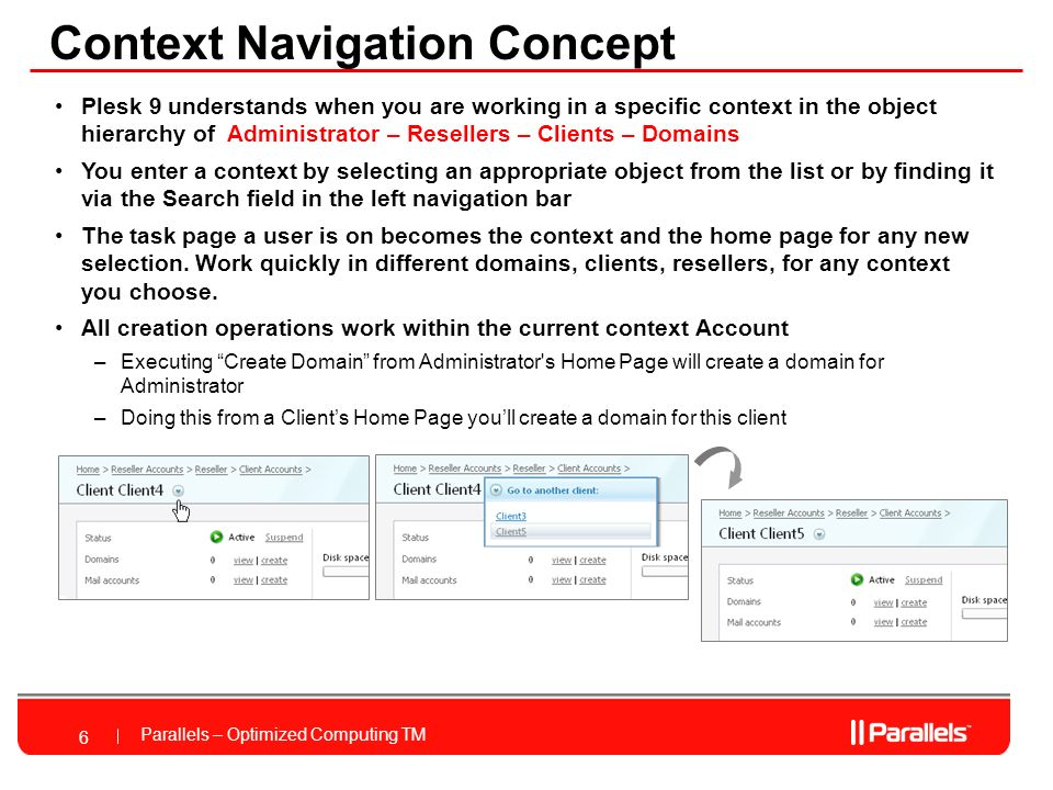 Parallels – Optimized Computing TM Context Navigation Concept 6 Plesk 9 understands when you are working in a specific context in the object hierarchy of Administrator – Resellers – Clients – Domains You enter a context by selecting an appropriate object from the list or by finding it via the Search field in the left navigation bar The task page a user is on becomes the context and the home page for any new selection.