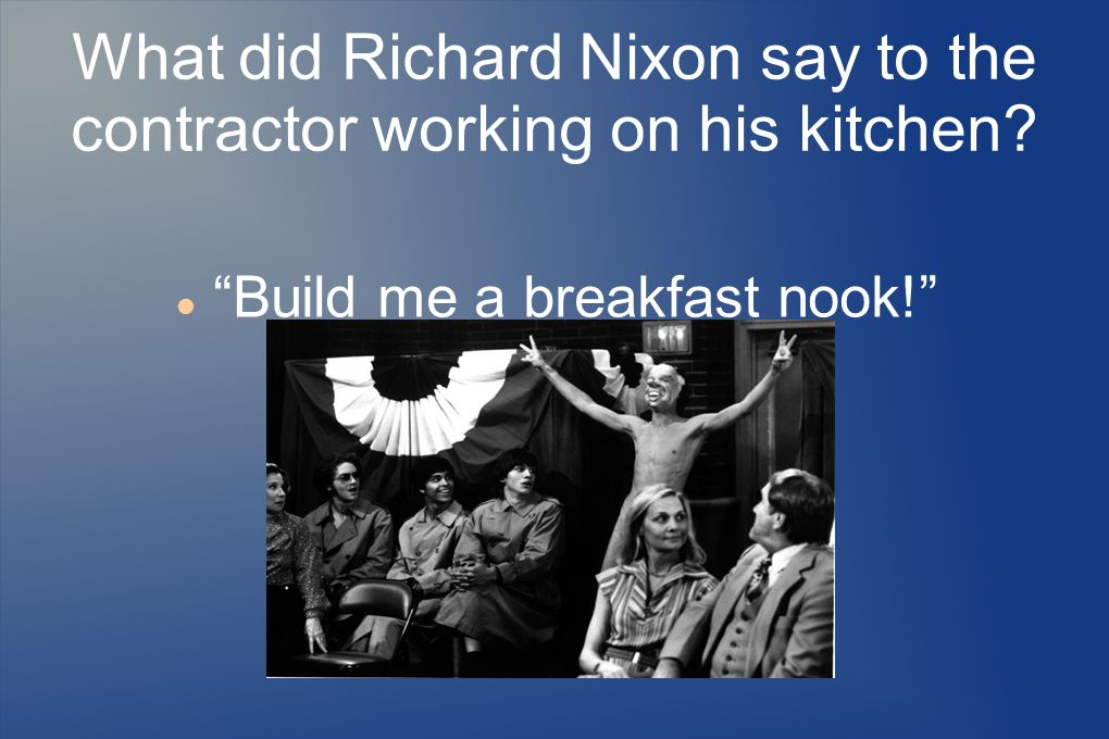 What did Richard Nixon say to the contractor working on his kitchen? Build me a breakfast nook!