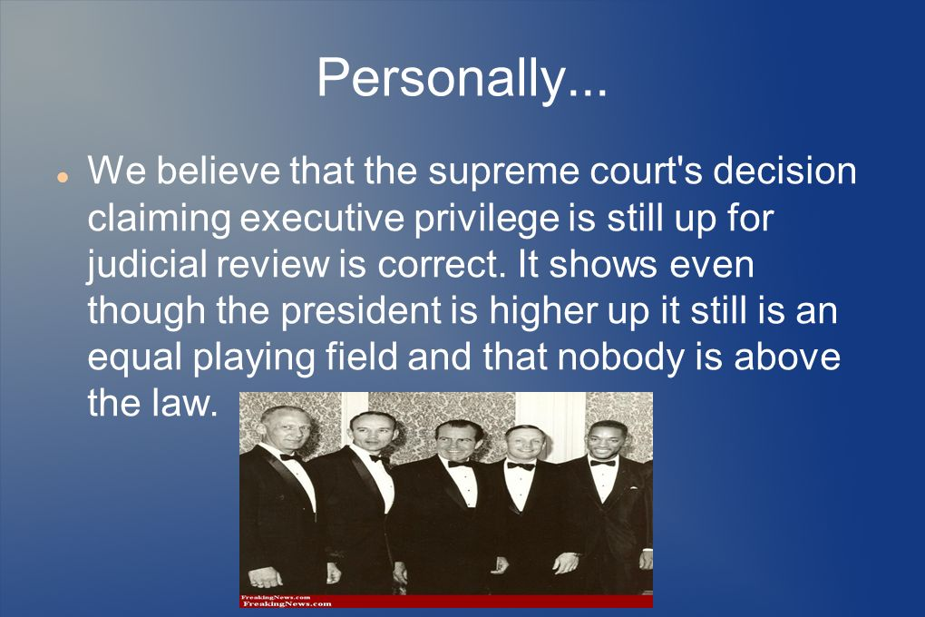 Personally... We believe that the supreme court's decision claiming executive privilege is still up for judicial review is correct. It shows even thou