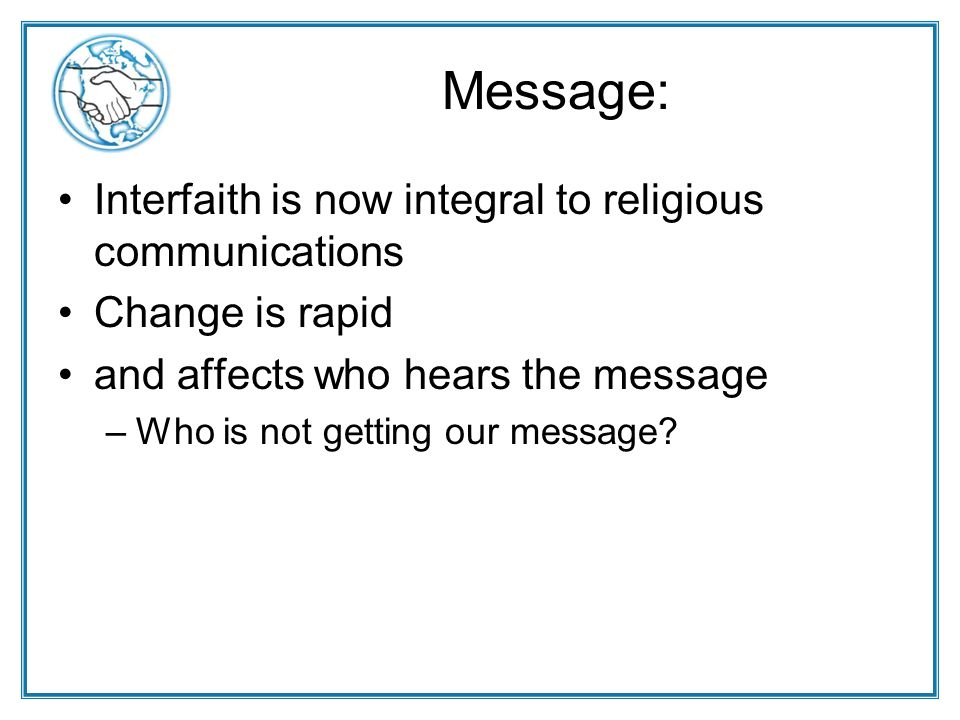 Message: Interfaith is now integral to religious communications Change is rapid and affects who hears the message –Who is not getting our message