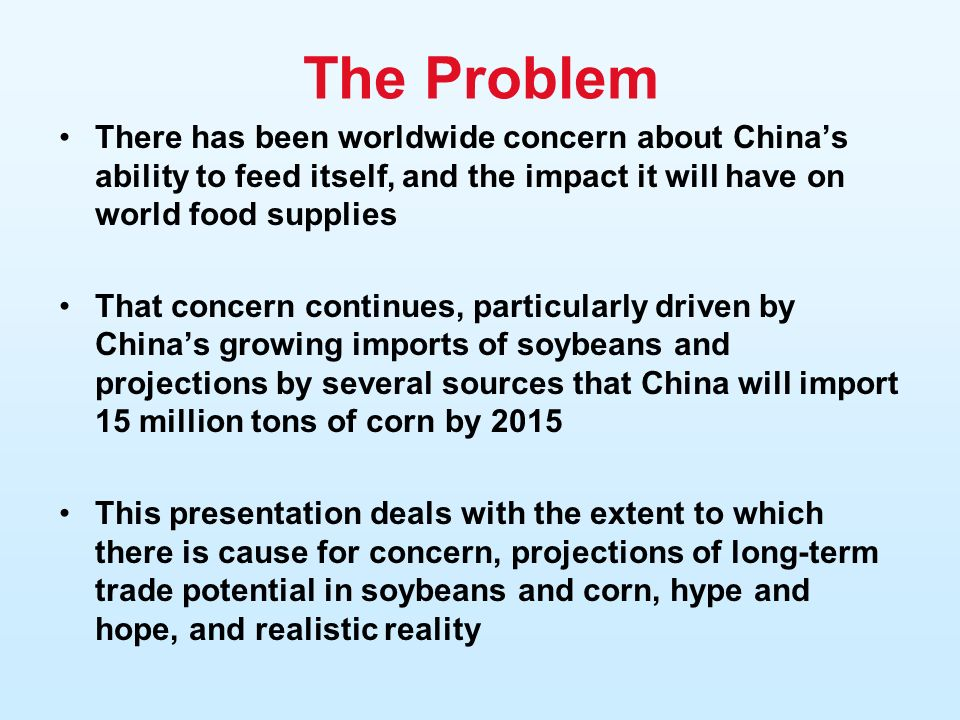 The Problem There has been worldwide concern about Chinas ability to feed itself, and the impact it will have on world food supplies That concern continues, particularly driven by Chinas growing imports of soybeans and projections by several sources that China will import 15 million tons of corn by 2015 This presentation deals with the extent to which there is cause for concern, projections of long-term trade potential in soybeans and corn, hype and hope, and realistic reality