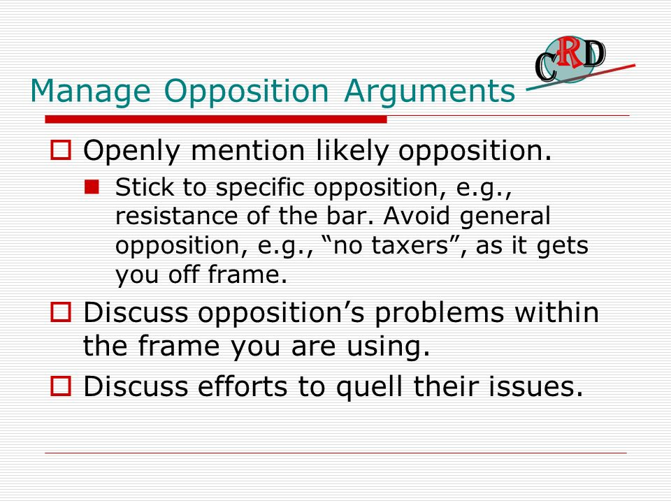 Manage Opposition Arguments Openly mention likely opposition. Stick to specific opposition, e.g., resistance of the bar. Avoid general opposition, e.g