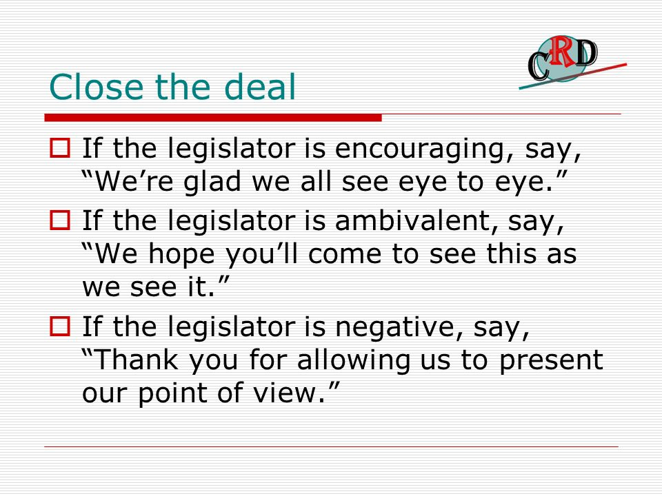 Close the deal If the legislator is encouraging, say, Were glad we all see eye to eye. If the legislator is ambivalent, say, We hope youll come to see