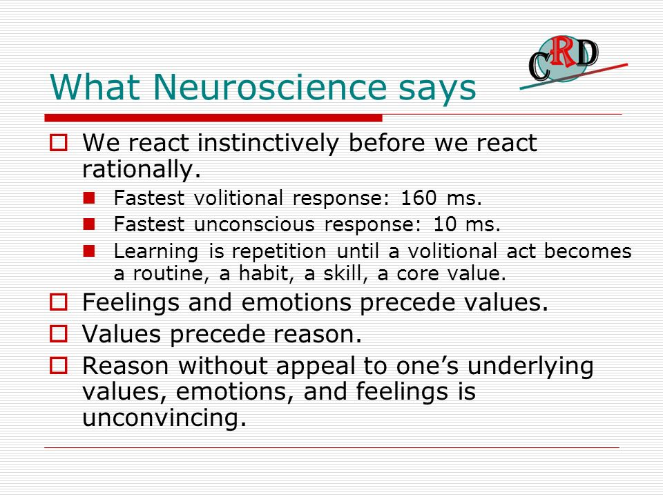 What Neuroscience says We react instinctively before we react rationally.