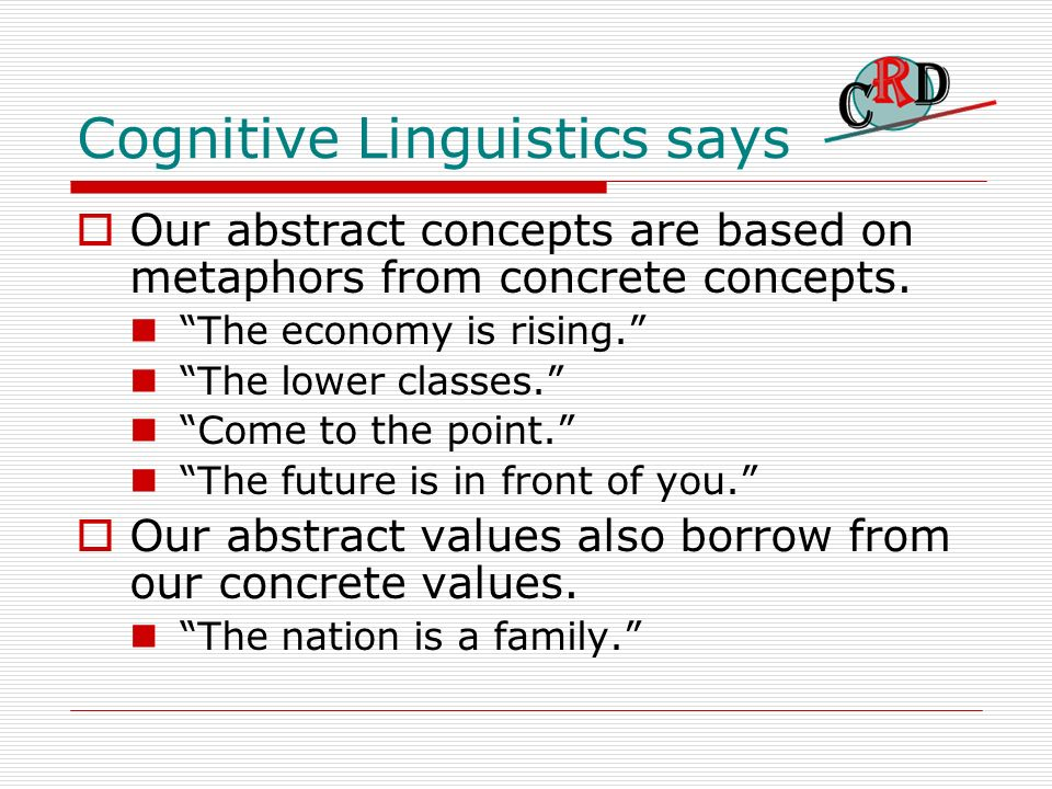 Cognitive Linguistics says Our abstract concepts are based on metaphors from concrete concepts. The economy is rising. The lower classes. Come to the