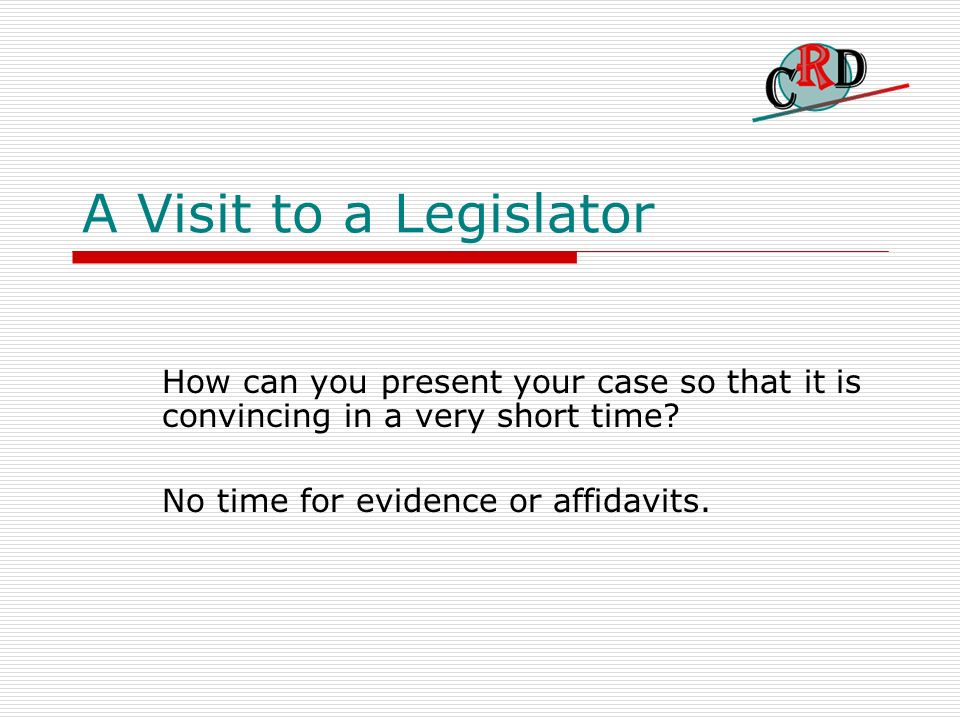 A Visit to a Legislator How can you present your case so that it is convincing in a very short time? No time for evidence or affidavits.
