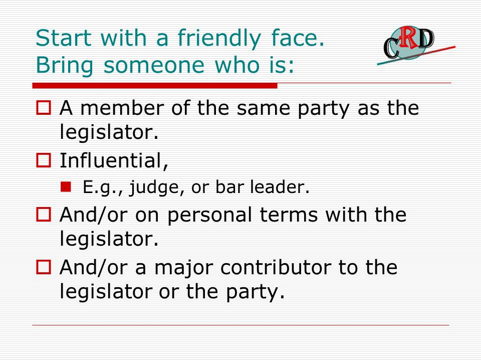 Start with a friendly face. Bring someone who is: A member of the same party as the legislator.
