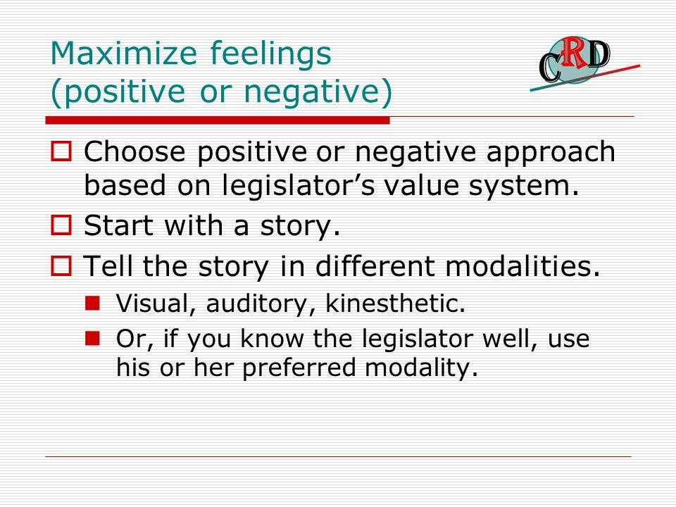 Maximize feelings (positive or negative) Choose positive or negative approach based on legislators value system.