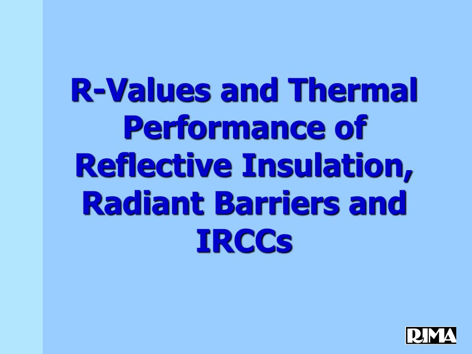 R-Values and Thermal Performance of Reflective Insulation, Radiant Barriers and IRCCs