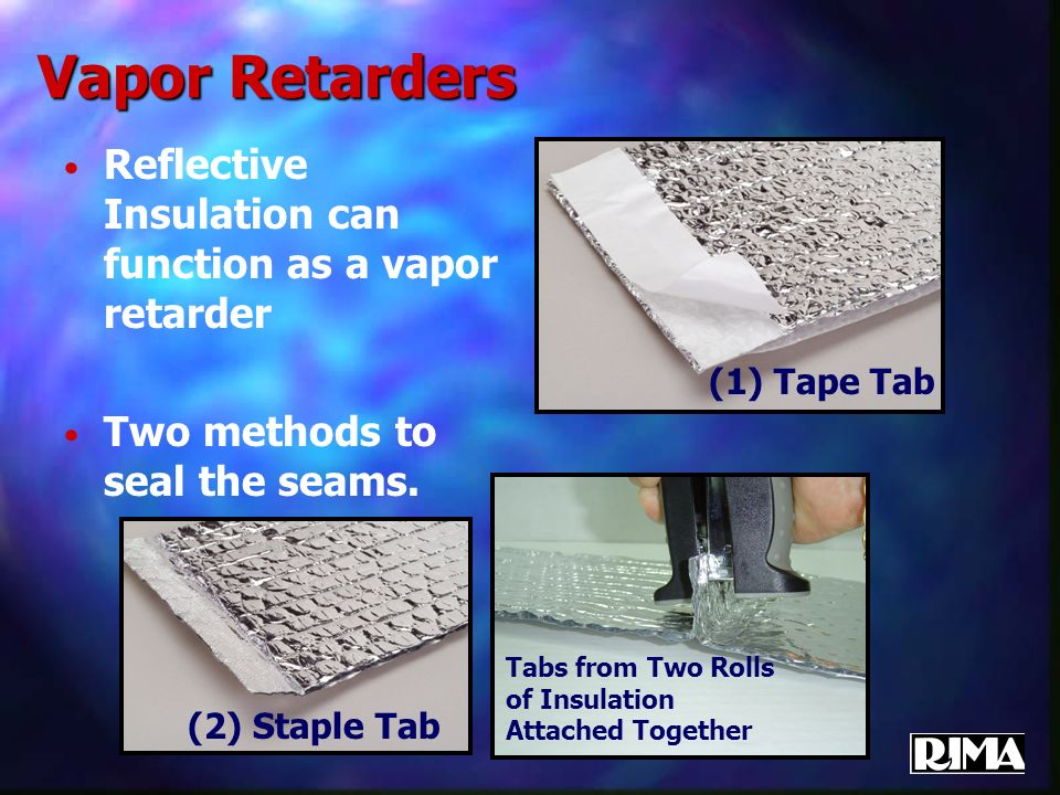 Vapor Retarders Reflective Insulation can function as a vapor retarder Two methods to seal the seams. (1) Tape Tab Tabs from Two Rolls of Insulation A