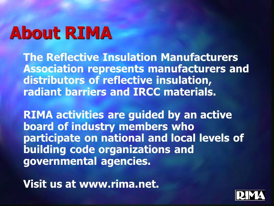 About RIMA The Reflective Insulation Manufacturers Association represents manufacturers and distributors of reflective insulation, radiant barriers an