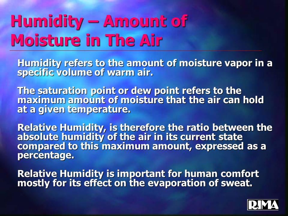 Humidity – Amount of Moisture in The Air Humidity refers to the amount of moisture vapor in a specific volume of warm air. The saturation point or dew