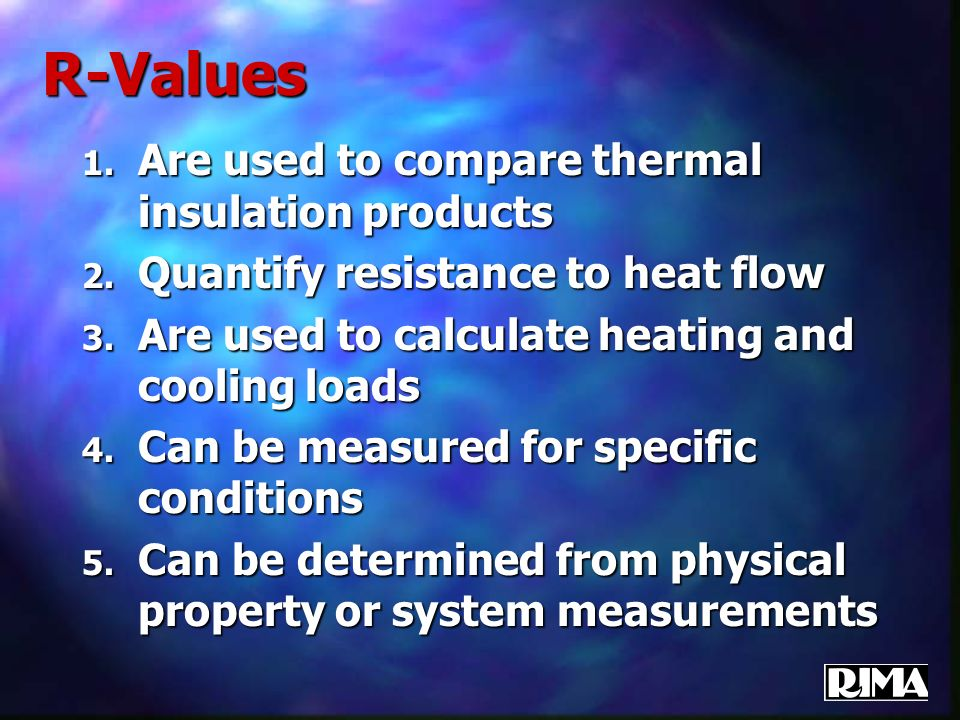 R-Values 1. Are used to compare thermal insulation products 2. Quantify resistance to heat flow 3. Are used to calculate heating and cooling loads 4.