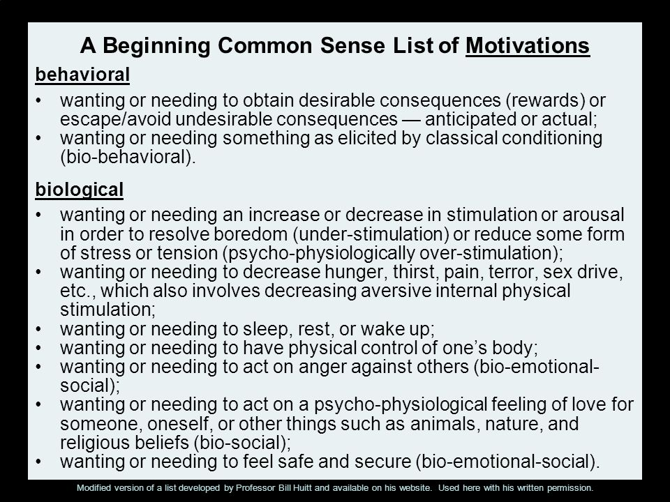 A Beginning Common Sense List of Motivations cognitive wanting or needing to attend to something interesting, challenging, promising, or threatening; wanting or needing to acquire knowledge or understanding; wanting or needing to decrease cognitive dissonance, inconsistency, or uncertainty among thoughts and beliefs and associated behavior; wanting or needing to solve a problem or eliminate a threat or risk; wanting or needing to eliminate inconsistency between ones bad actions and ones need for self-esteem mind games or distorting the facts in ones own favor; wanting or needing to be optimistic or hopeful; wanting or needing to perceive sensory input in a manner that gives one a sense of being oriented and having cognitive control; wanting or needing self-respect or a positive self-concept; wanting or needing to grow and to achieve specific goals; wanting or needing to create something good or beautiful; wanting or needing to be in control of ones life; wanting or needing to believe in a supreme being or creator who values humans enough to give them immortality; wanting or needing to feel competent; wanting or needing to attribute causes to events.