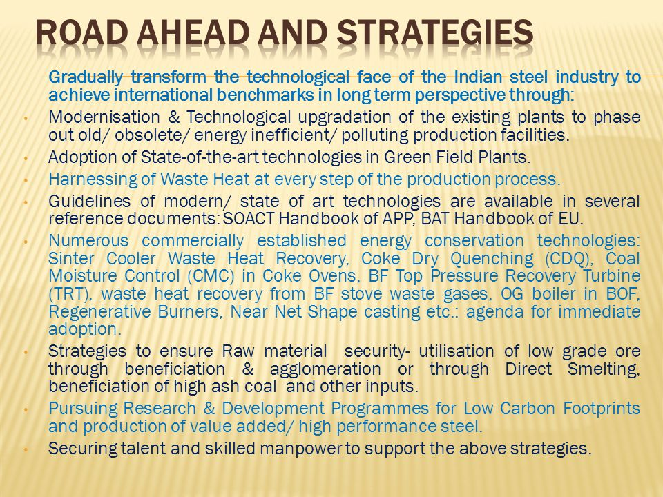 Gradually transform the technological face of the Indian steel industry to achieve international benchmarks in long term perspective through: Modernis