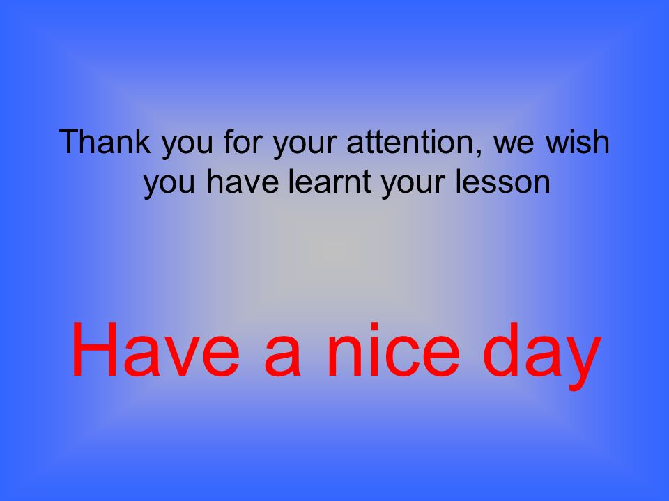 Thank you for your attention, we wish you have learnt your lesson Have a nice day