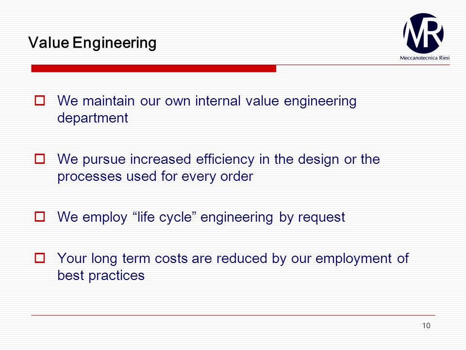 10 Value Engineering We maintain our own internal value engineering department We pursue increased efficiency in the design or the processes used for every order We employ life cycle engineering by request Your long term costs are reduced by our employment of best practices
