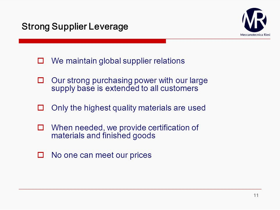 11 Strong Supplier Leverage We maintain global supplier relations Our strong purchasing power with our large supply base is extended to all customers Only the highest quality materials are used When needed, we provide certification of materials and finished goods No one can meet our prices