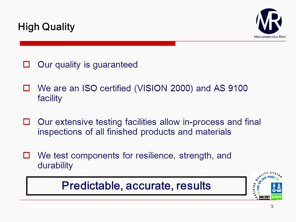 3 High Quality Our quality is guaranteed We are an ISO certified (VISION 2000) and AS 9100 facility Our extensive testing facilities allow in-process and final inspections of all finished products and materials We test components for resilience, strength, and durability Predictable, accurate, results
