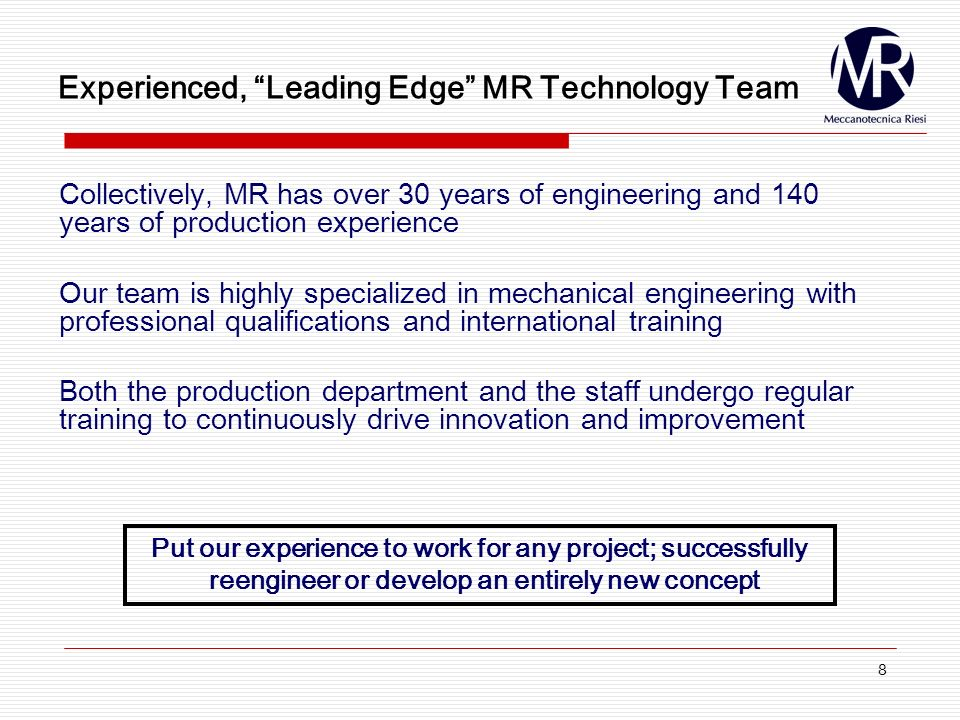 8 Experienced, Leading Edge MR Technology Team Collectively, MR has over 30 years of engineering and 140 years of production experience Our team is highly specialized in mechanical engineering with professional qualifications and international training Both the production department and the staff undergo regular training to continuously drive innovation and improvement Put our experience to work for any project; successfully reengineer or develop an entirely new concept