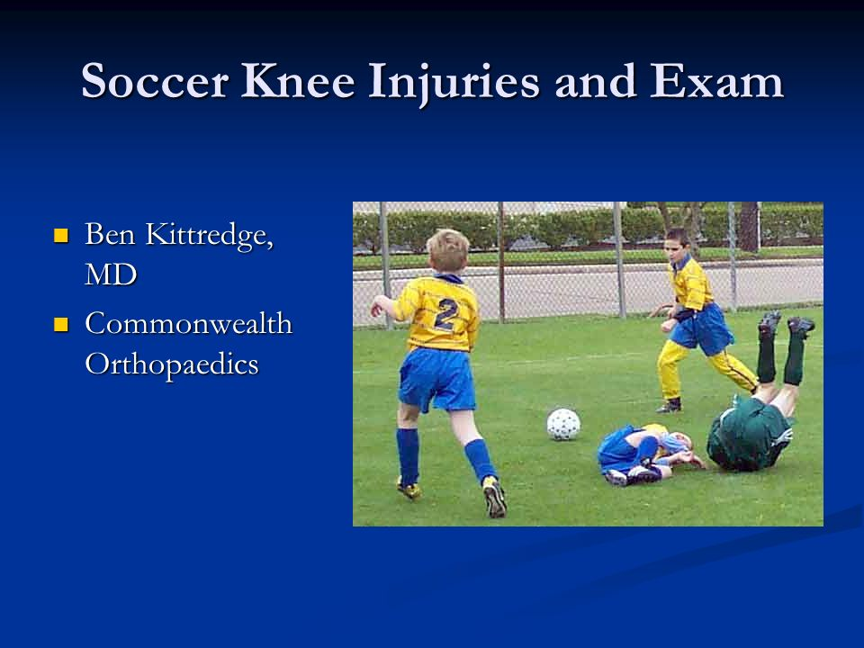 Soccer Knee Injuries and Exam Ben Kittredge, MD Ben Kittredge, MD Commonwealth Orthopaedics Commonwealth Orthopaedics