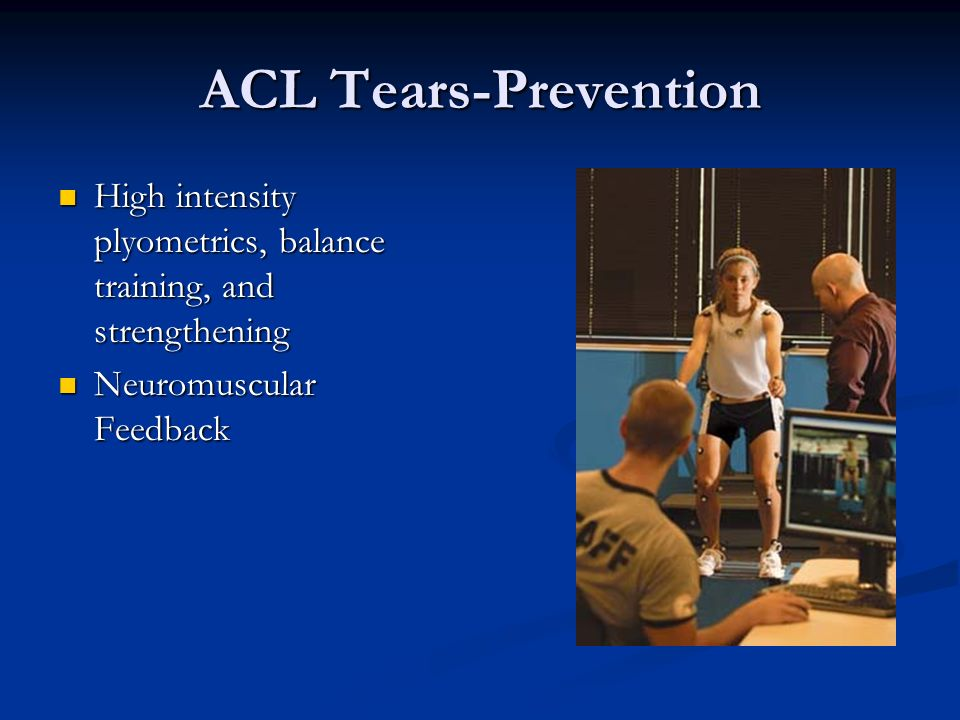 ACL Tears-Prevention High intensity plyometrics, balance training, and strengthening High intensity plyometrics, balance training, and strengthening N