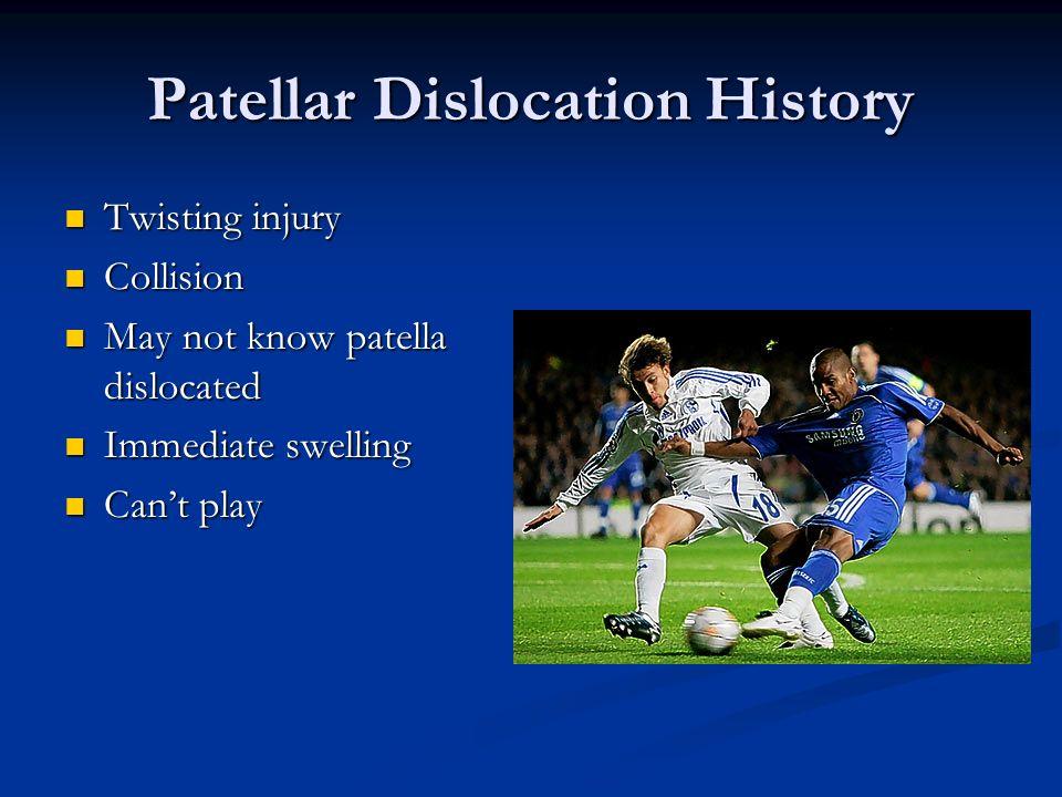 Patellar Dislocation History Twisting injury Twisting injury Collision Collision May not know patella dislocated May not know patella dislocated Immed