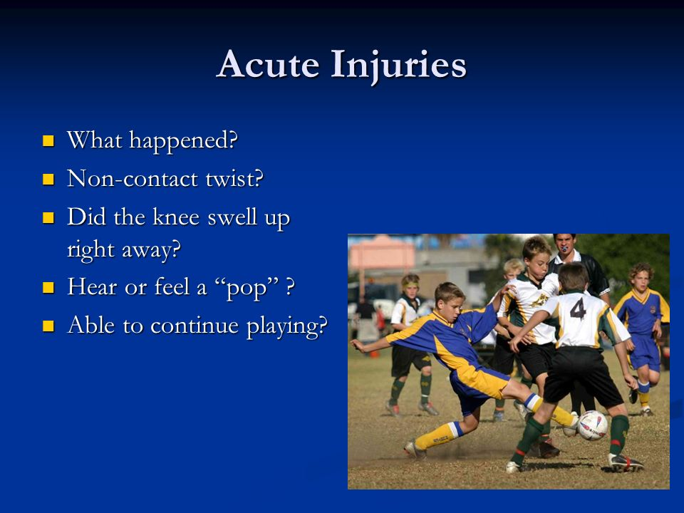 Acute Injuries What happened? What happened? Non-contact twist? Non-contact twist? Did the knee swell up right away? Did the knee swell up right away?