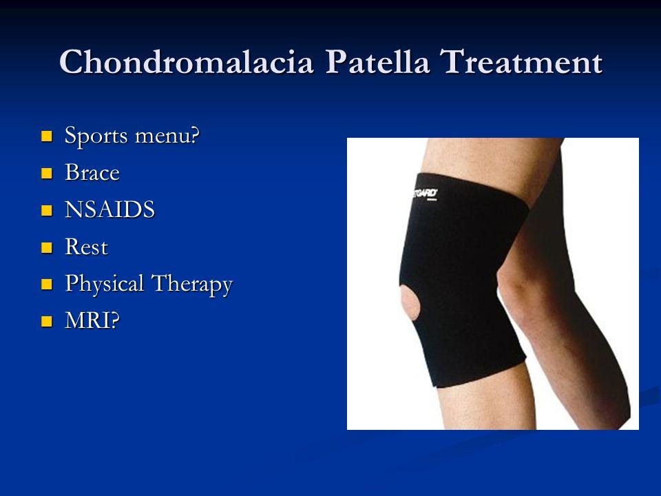 Chondromalacia Patella Treatment Sports menu? Sports menu? Brace Brace NSAIDS NSAIDS Rest Rest Physical Therapy Physical Therapy MRI? MRI?