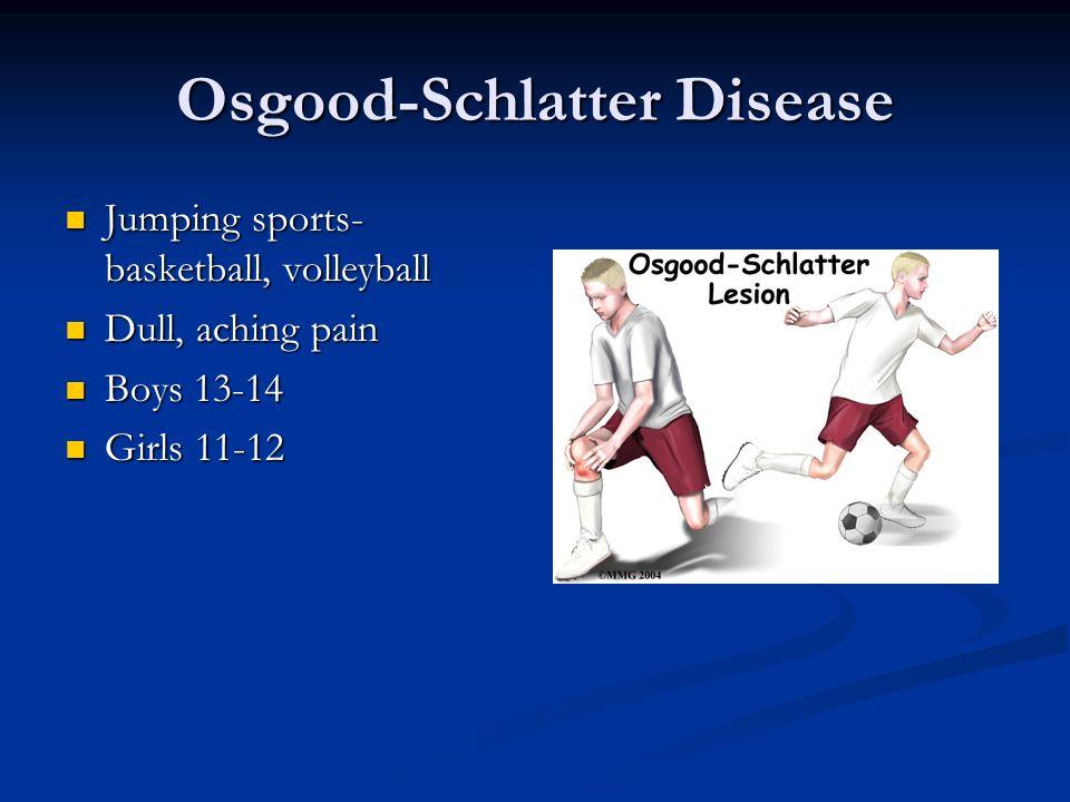 Osgood-Schlatter Disease Jumping sports- basketball, volleyball Jumping sports- basketball, volleyball Dull, aching pain Dull, aching pain Boys 13-14
