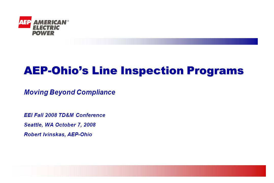 Moving Beyond Compliance EEI Fall 2008 TD&M Conference Seattle, WA October 7, 2008 Robert Ivinskas, AEP-Ohio AEP-Ohios Line Inspection Programs