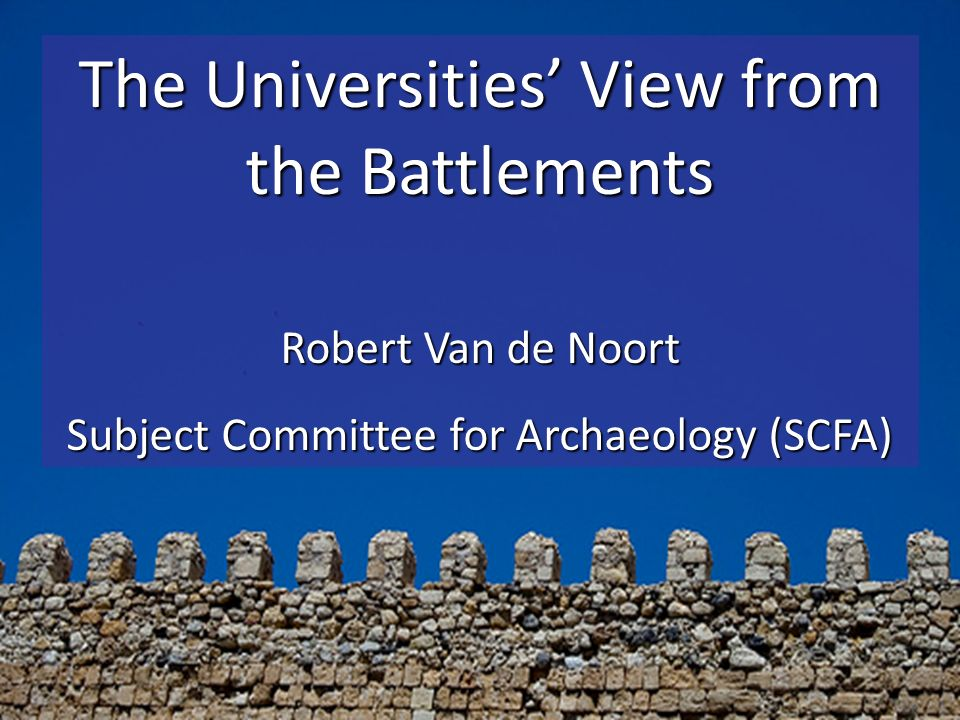 The Universities View from the Battlements Robert Van de Noort Subject Committee for Archaeology (SCFA)